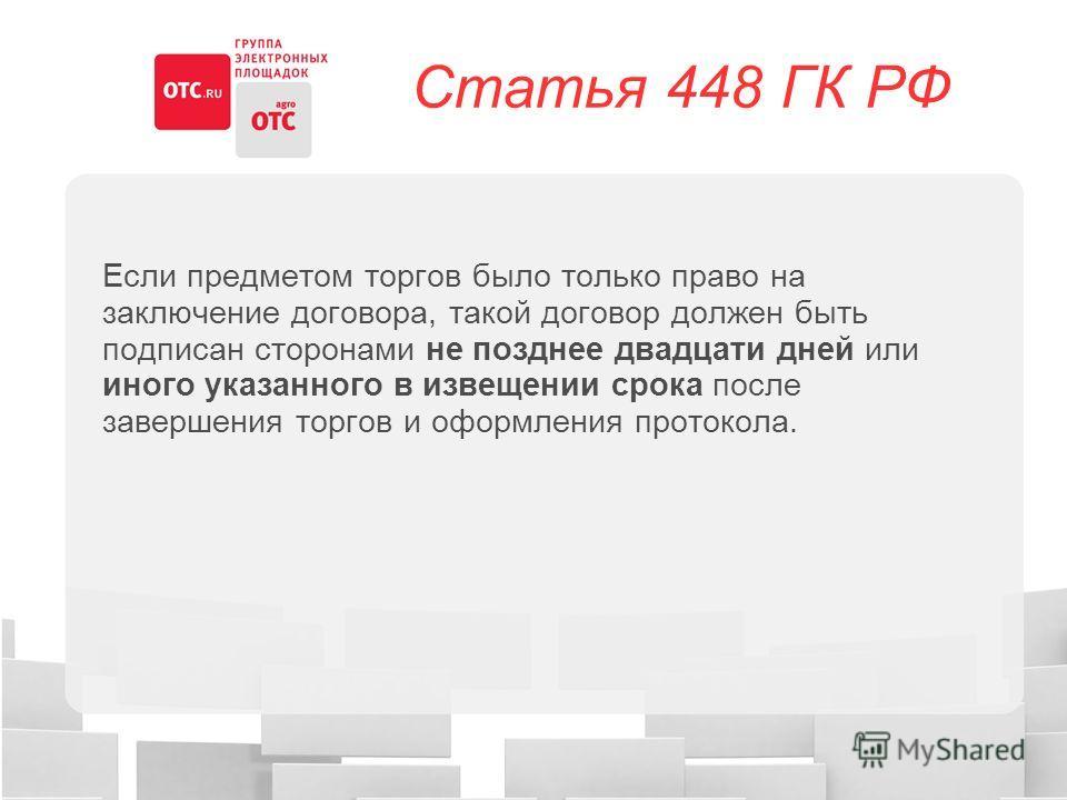 Статья 448 ГК РФ Если предметом торгов было только право на заключение договора, такой договор должен быть подписан сторонами не позднее двадцати дней или иного указанного в извещении срока после завершения торгов и оформления протокола.