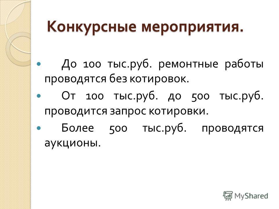 Конкурсные мероприятия. До 100 тыс. руб. ремонтные работы проводятся без котировок. От 100 тыс. руб. до 500 тыс. руб. проводится запрос котировки. Более 500 тыс. руб. проводятся аукционы.