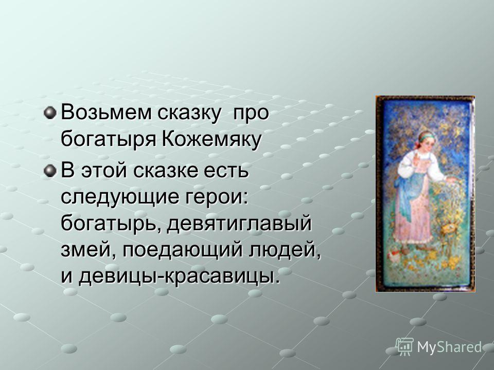 Возьмем сказку про богатыря Кожемяку В этой сказке есть следующие герои: богатырь, девятиглавый змей, поедающий людей, и девицы-красавицы.