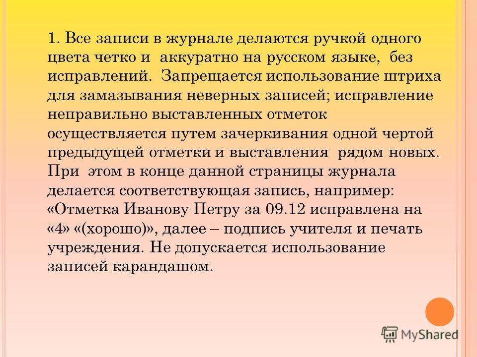 1. Все записи в журнале делаются ручкой одного цвета четко и аккуратно на русском языке, без исправлений. Запрещается использование штриха для замазывания неверных записей; исправление неправильно выставленных отметок осуществляется путем зачеркивани