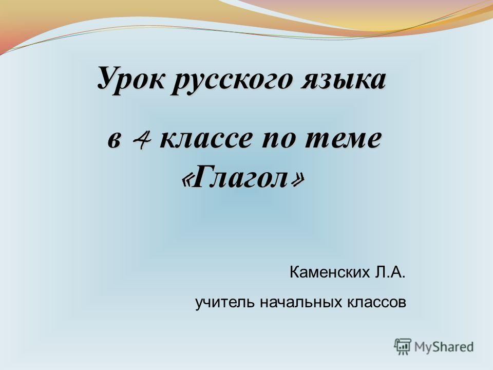 Урок русского языка в 4 классе по теме « Глагол » в 4 классе по теме « Глагол » Каменских Л.А. учитель начальных классов