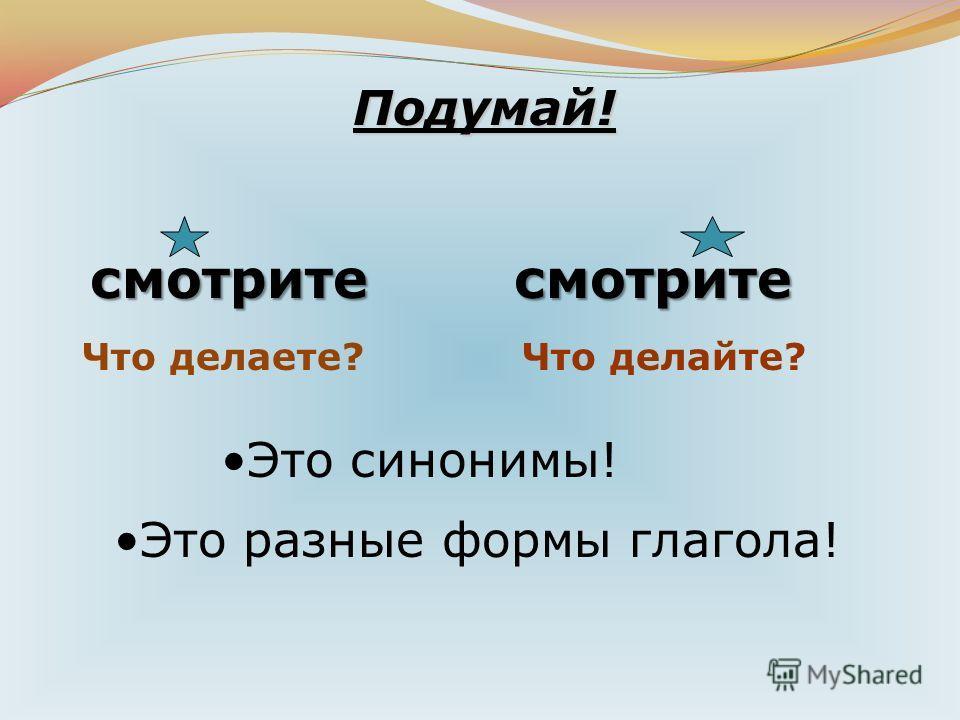 Подумай! смотритесмотрите Это синонимы! Это разные формы глагола! Что делаете?Что делайте?