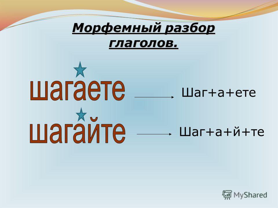 Морфемный разбор глаголов. Шаг+а+ете Шаг+а+й+те