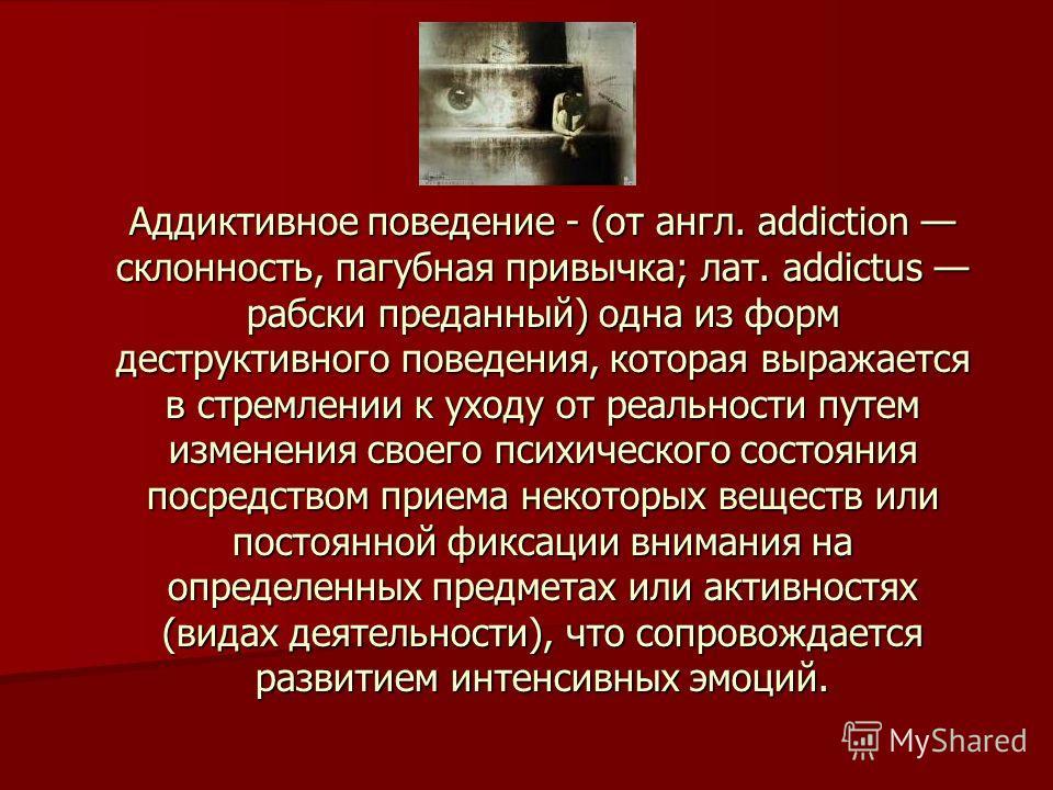 Аддиктивное поведение - (от англ. addiction склонность, пагубная привычка; лат. addictus рабски преданный) одна из форм деструктивного поведения, которая выражается в стремлении к уходу от реальности путем изменения своего психического состояния поср