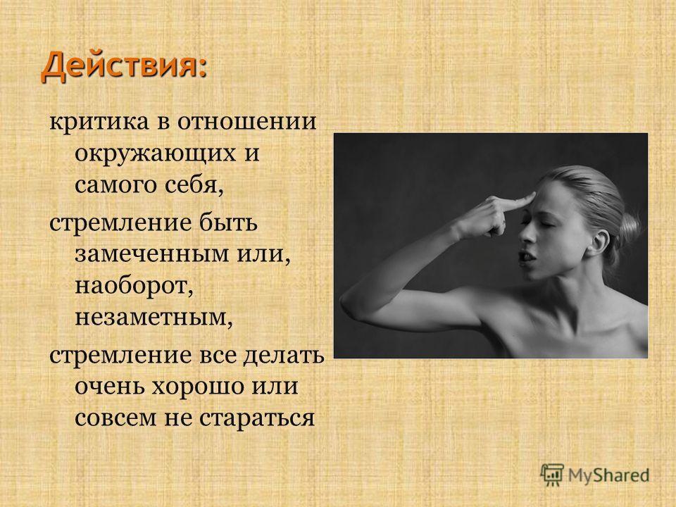 Действия : критика в отношении окружающих и самого себя, стремление быть замеченным или, наоборот, незаметным, стремление все делать очень хорошо или совсем не стараться критика в отношении окружающих и самого себя, стремление быть замеченным или, на