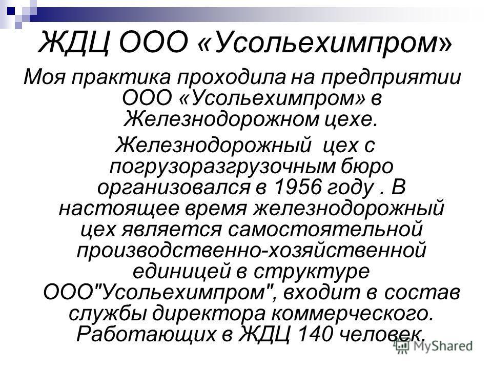 ЖДЦ ООО «Усольехимпром» Моя практика проходила на предприятии ООО «Усольехимпром» в Железнодорожном цехе. Железнодорожный цех с погрузоразгрузочным бюро организовался в 1956 году. В настоящее время железнодорожный цех является самостоятельной произво