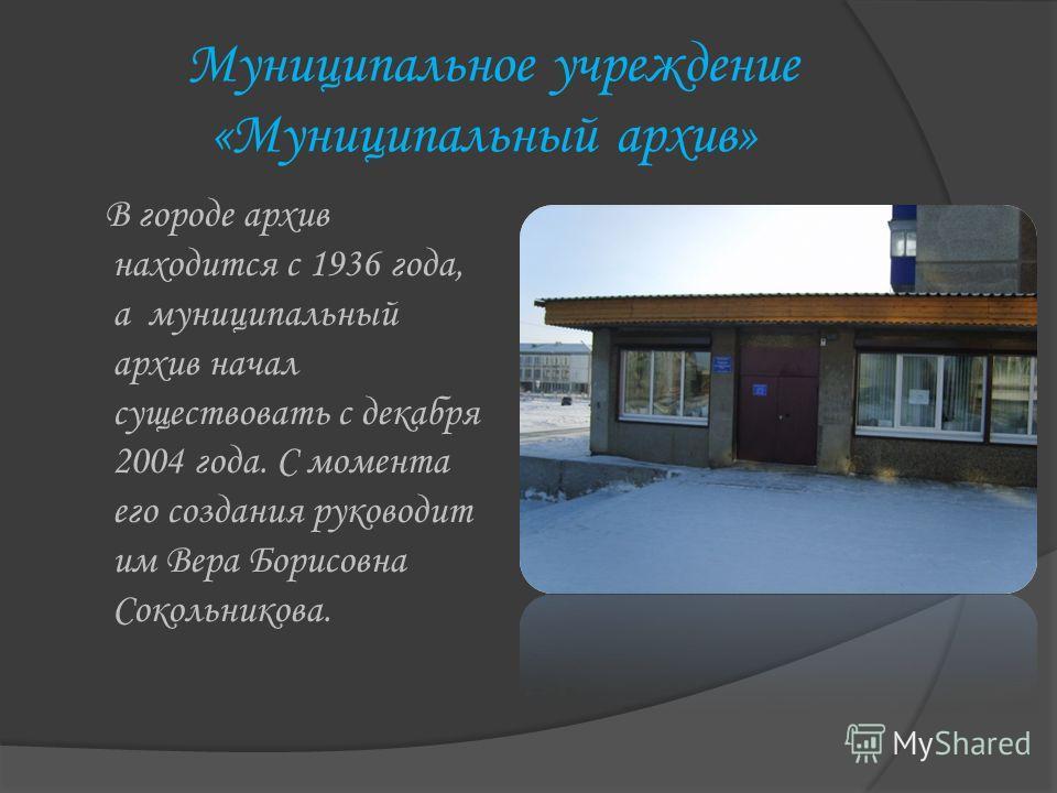 Муниципальное учреждение «Муниципальный архив» В городе архив находится с 1936 года, а муниципальный архив начал существовать с декабря 2004 года. C момента его создания руководит им Вера Борисовна Сокольникова.