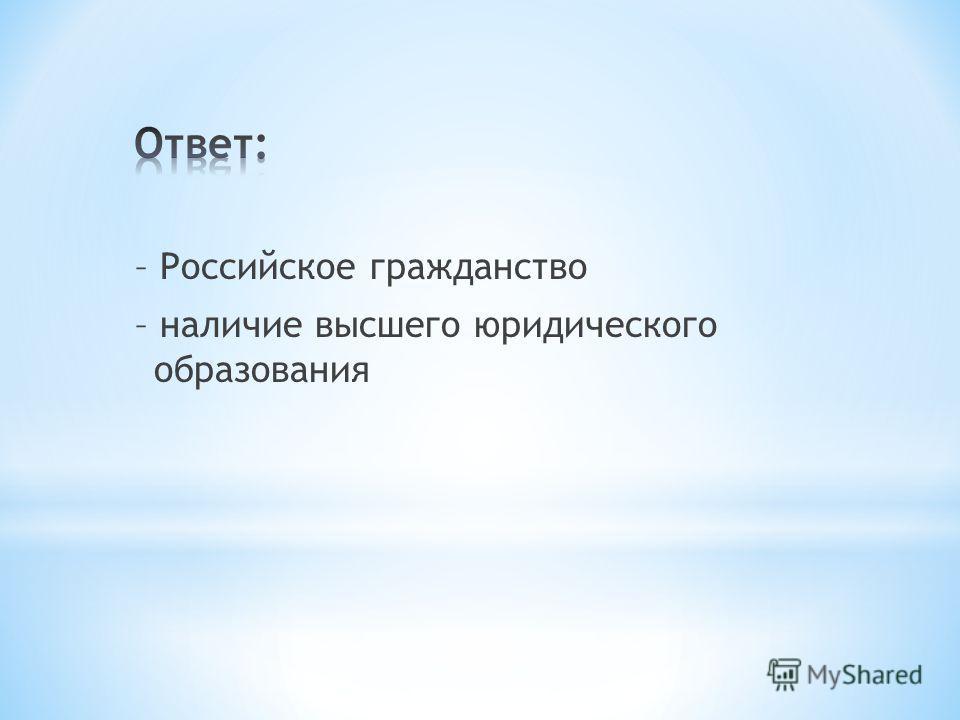 – Российское гражданство – наличие высшего юридического образования