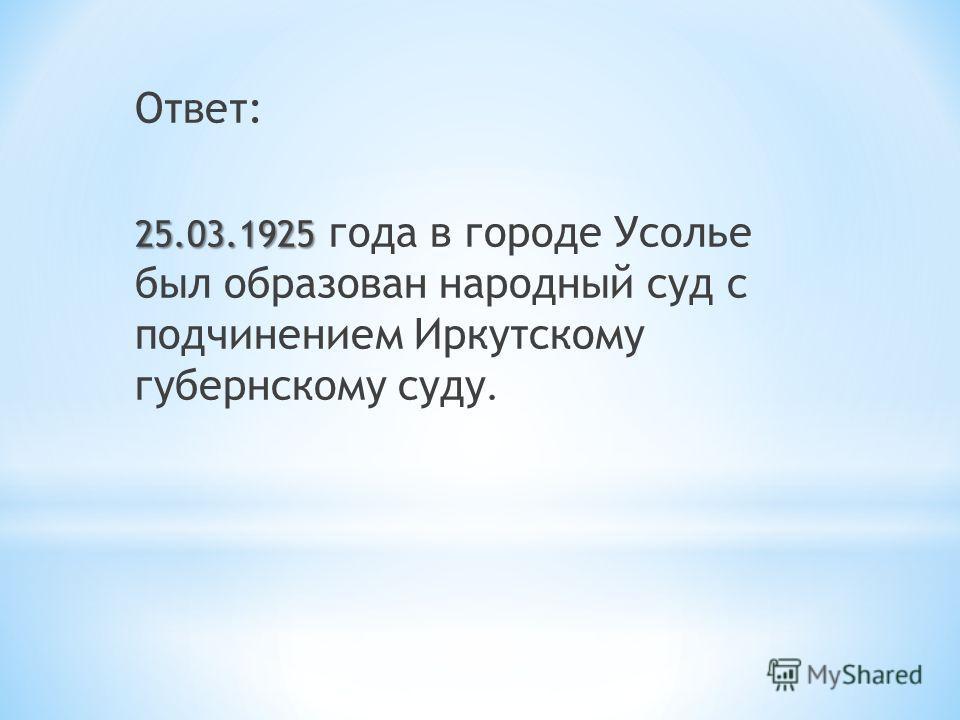 Ответ: 25.03.1925 25.03.1925 года в городе Усолье был образован народный суд с подчинением Иркутскому губернскому суду.