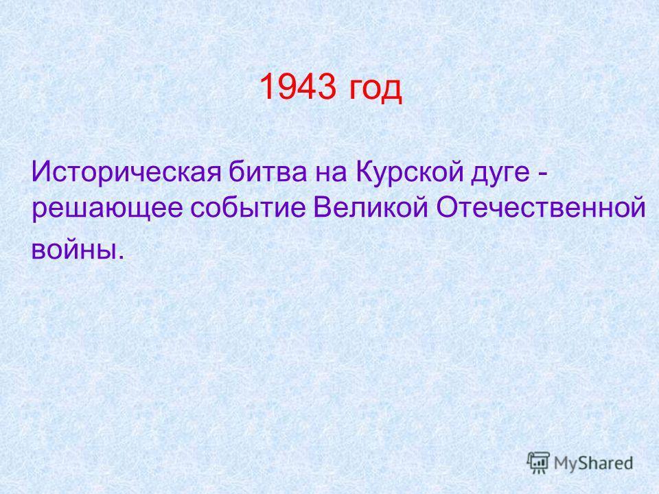 1943 год Историческая битва на Курской дуге - решающее событие Великой Отечественной войны.