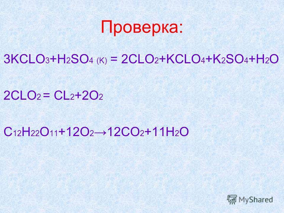 Проверка: 3KCLO 3 +H 2 SO 4 (K) = 2CLO 2 +KCLO 4 +K 2 SO 4 +H 2 O 2CLO 2 = CL 2 +2O 2 C 12 H 22 O 11 +12O 2 12CO 2 +11H 2 O