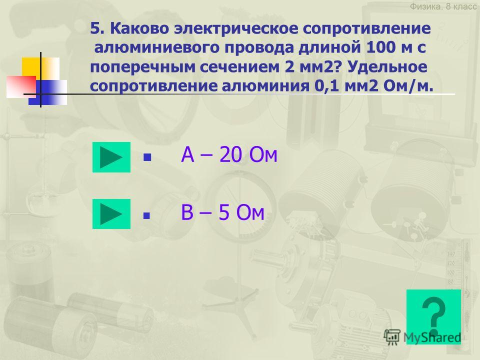 5. Каково электрическое сопротивление алюминиевого провода длиной 100 м с поперечным сечением 2 мм2? Удельное сопротивление алюминия 0,1 мм2 Ом/м. А – 20 Ом В – 5 Ом
