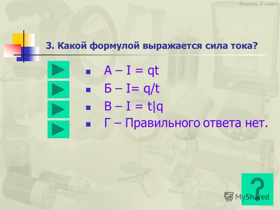 3. Какой формулой выражается сила тока? А – I = qt Б – I= q/t В – I = t|q Г – Правильного ответа нет.