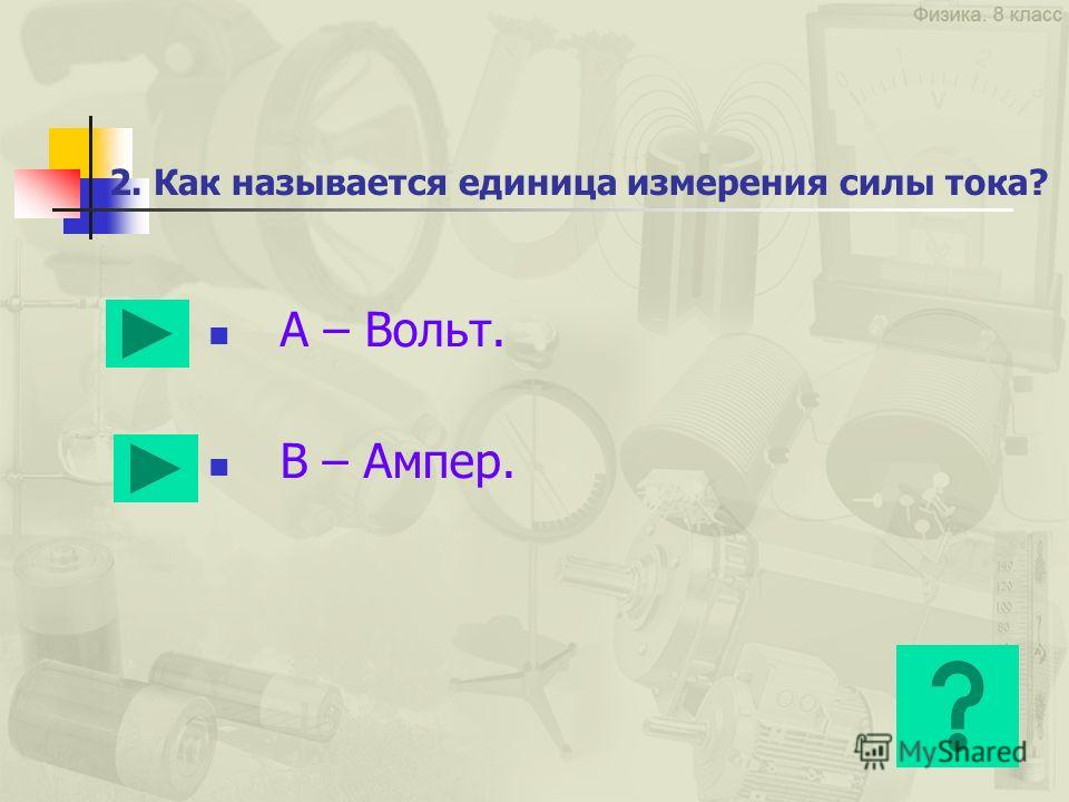 2. Как называется единица измерения силы тока? А – Вольт. В – Ампер.