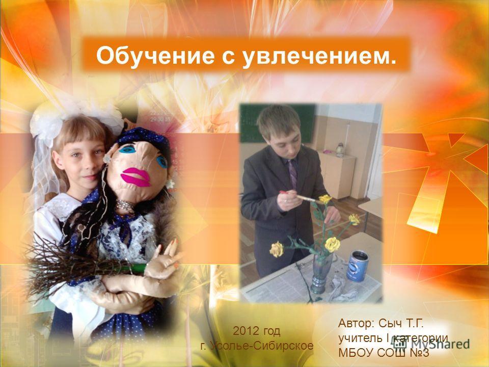 Обучение с увлечением. Автор: Сыч Т.Г. учитель I категории МБОУ СОШ 3 2012 год г. Усолье-Сибирское