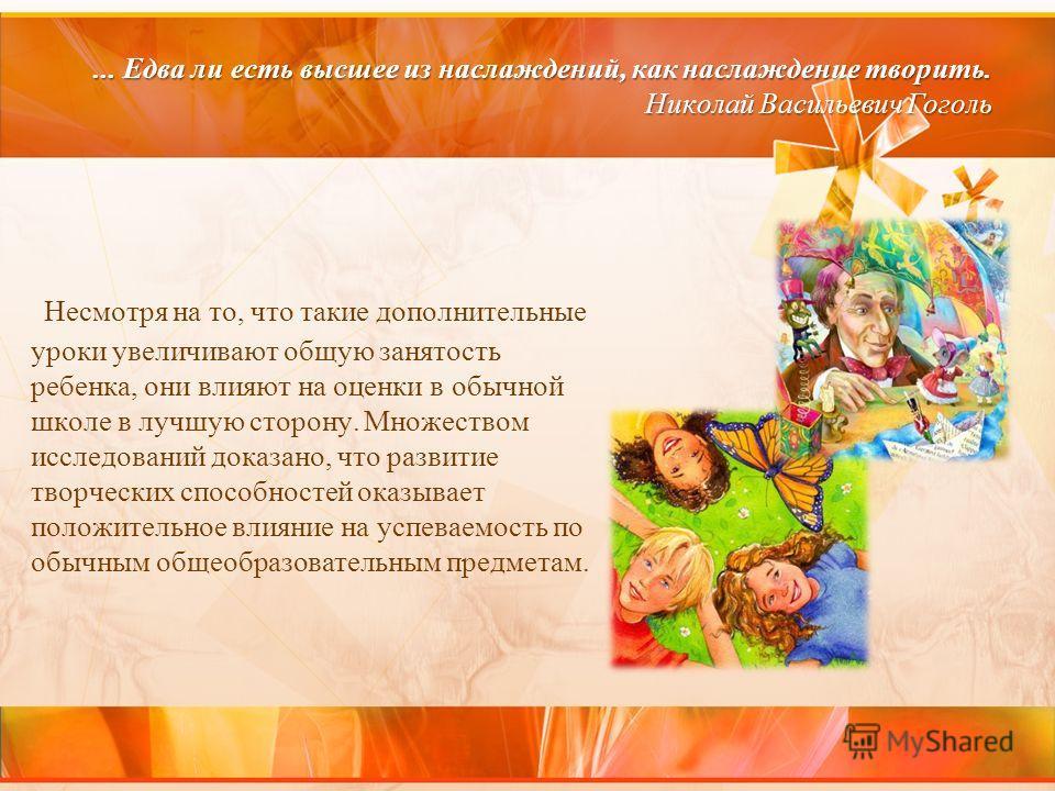 ... Едва ли есть высшее из наслаждений, как наслаждение творить. Николай Васильевич Гоголь Несмотря на то, что такие дополнительные уроки увеличивают общую занятость ребенка, они влияют на оценки в обычной школе в лучшую сторону. Множеством исследова