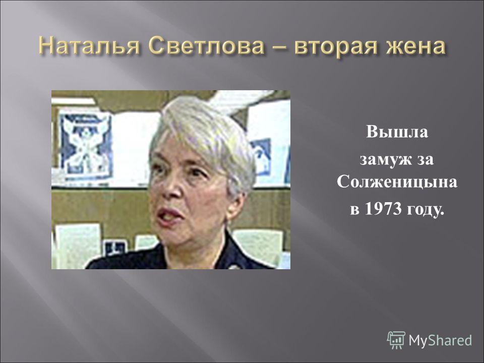 Вышла замуж за Солженицына в 1973 году.