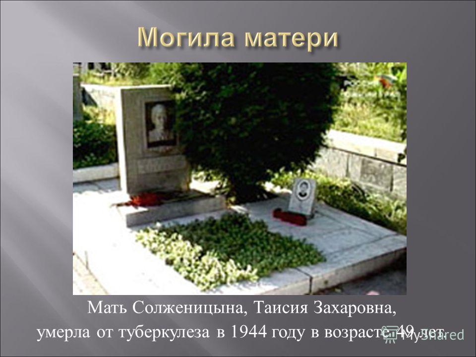 Мать Солженицына, Таисия Захаровна, умерла от туберкулеза в 1944 году в возрасте 49 лет.