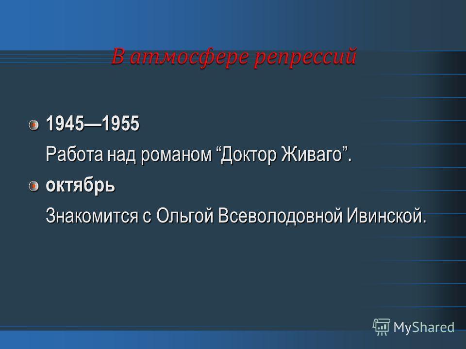 19451955 Работа над романом Доктор Живаго. октябрь Знакомится с Ольгой Всеволодовной Ивинской.
