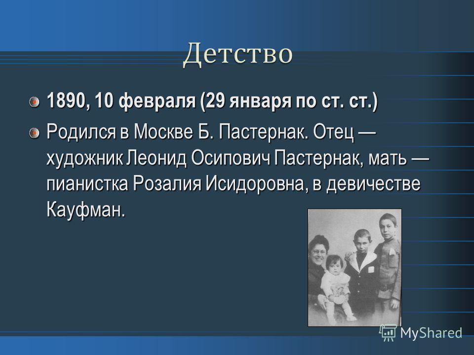 1890, 10 февраля (29 января по ст. ст.) Родился в Москве Б. Пастернак. Отец художник Леонид Осипович Пастернак, мать пианистка Розалия Исидоровна, в девичестве Кауфман.