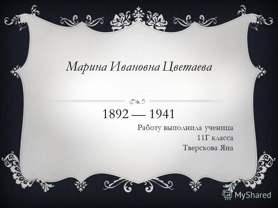 Марина Ивановна Цветаева 1892 1941 Работу выполнила ученица 11Г класса Тверскова Яна