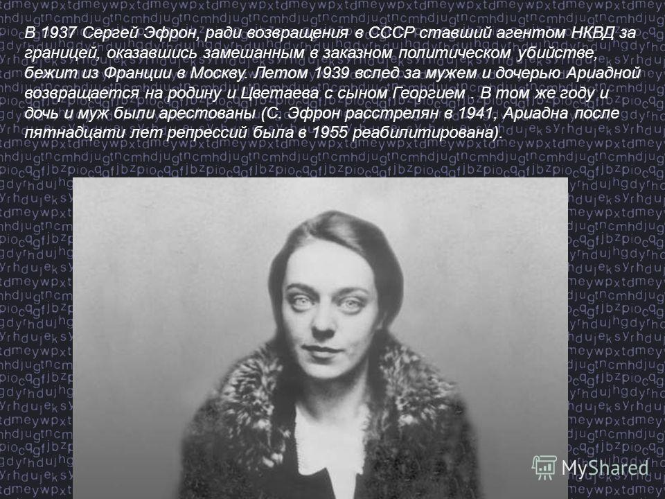 В 1937 Сергей Эфрон, ради возвращения в СССР ставший агентом НКВД за границей, оказавшись замешанным в заказном политическом убийстве, бежит из Франции в Москву. Летом 1939 вслед за мужем и дочерью Ариадной возвращается на родину и Цветаева с сыном Г