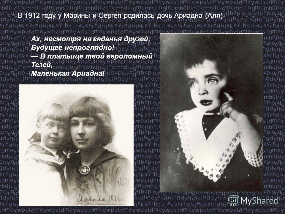 В 1912 году у Марины и Сергея родилась дочь Ариадна (Аля) Ах, несмотря на гаданья друзей, Будущее непроглядно! В платьице твой вероломный Тезей, Маленькая Ариадна!