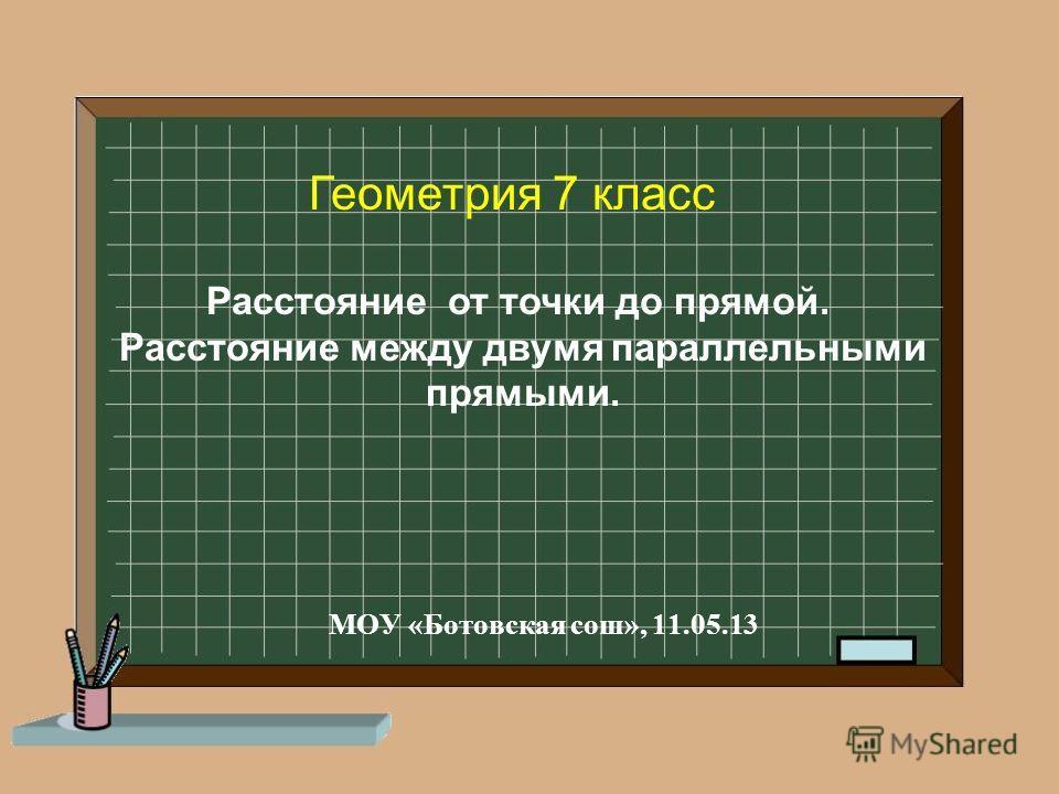 МОУ «Ботовская сош», 11.05.13 Геометрия 7 класс Расстояние от точки до прямой. Расстояние между двумя параллельными прямыми.