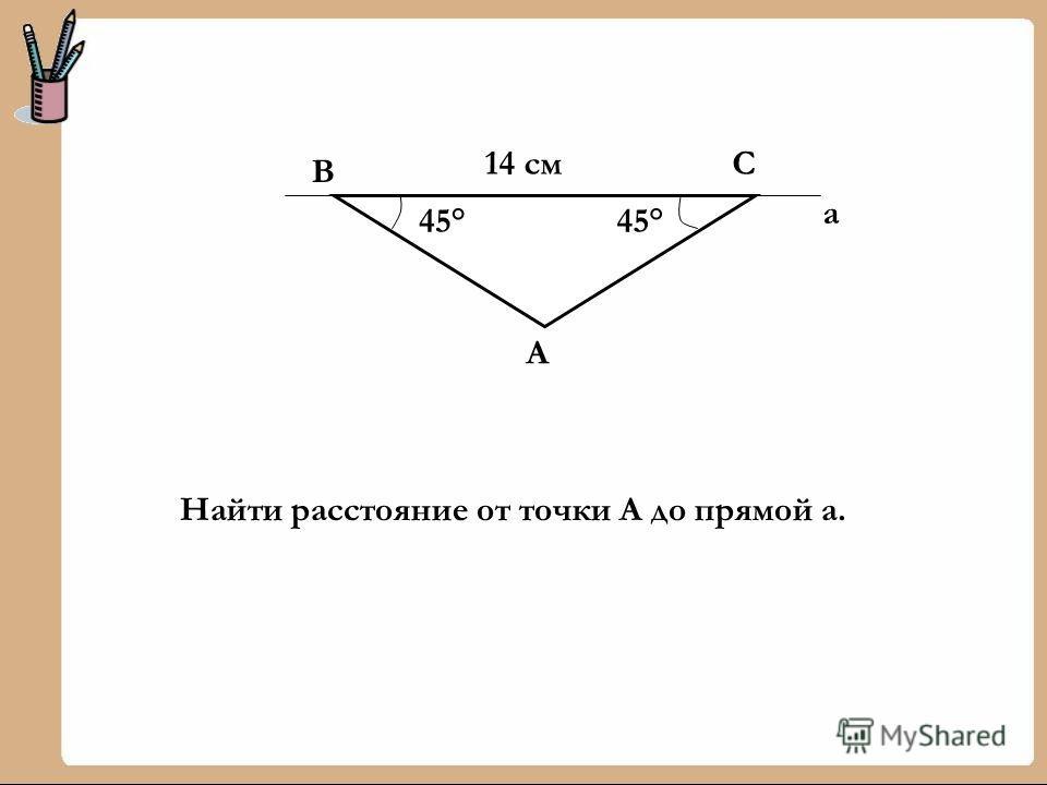 45° 14 см В С А а Найти расстояние от точки А до прямой а.