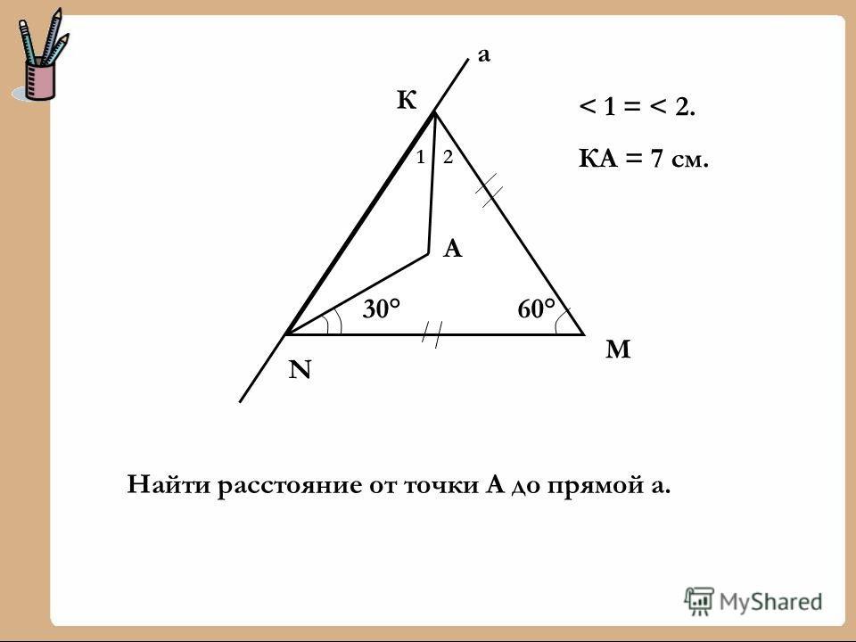 60° N М К а 30° 12 А < 1 = < 2. КА = 7 см. Найти расстояние от точки А до прямой а.
