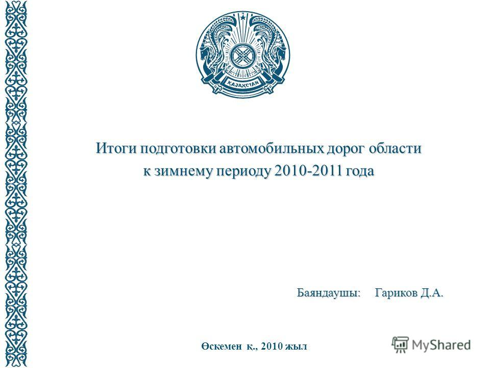 Итоги подготовки автомобильных дорог области к зимнему периоду 2010-2011 года Өскемен қ., 2010 жыл Баяндаушы: Гариков Д.А.