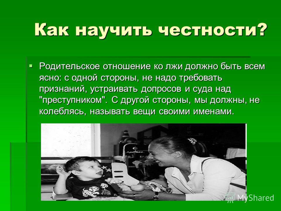 Как научить честности? Как научить честности? Родительское отношение ко лжи должно быть всем ясно: с одной стороны, не надо требовать признаний, устраивать допросов и суда над