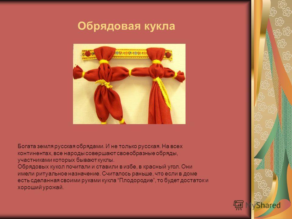 Обрядовая кукла Богата земля русская обрядами. И не только русская. На всех континентах, все народы совершают своеобразные обряды, участниками которых бывают куклы. Обрядовых кукол почитали и ставили в избе, в красный угол. Они имели ритуальное назна