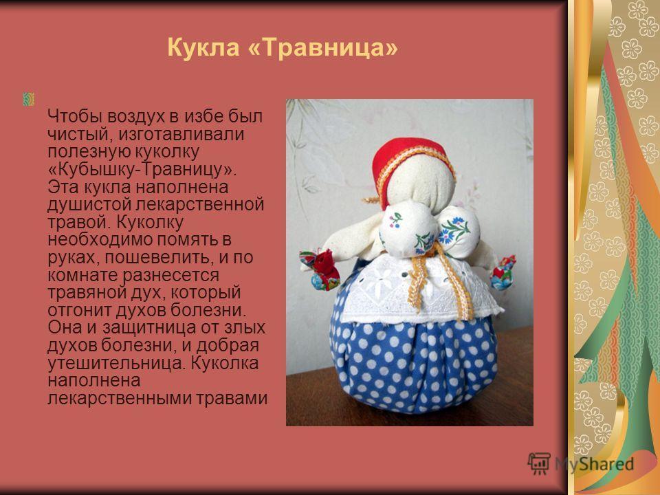 Кукла «Травница» Чтобы воздух в избе был чистый, изготавливали полезную куколку «Кубышку-Травницу». Эта кукла наполнена душистой лекарственной травой. Куколку необходимо помять в руках, пошевелить, и по комнате разнесется травяной дух, который отгони