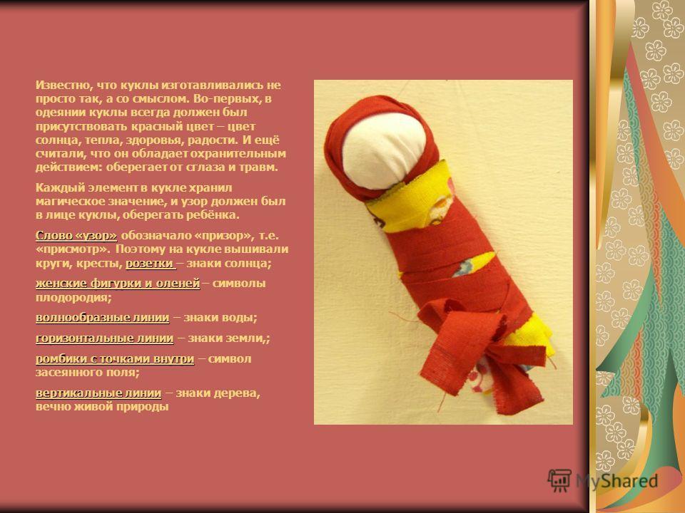Известно, что куклы изготавливались не просто так, а со смыслом. Во-первых, в одеянии куклы всегда должен был присутствовать красный цвет – цвет солнца, тепла, здоровья, радости. И ещё считали, что он обладает охранительным действием: оберегает от сг