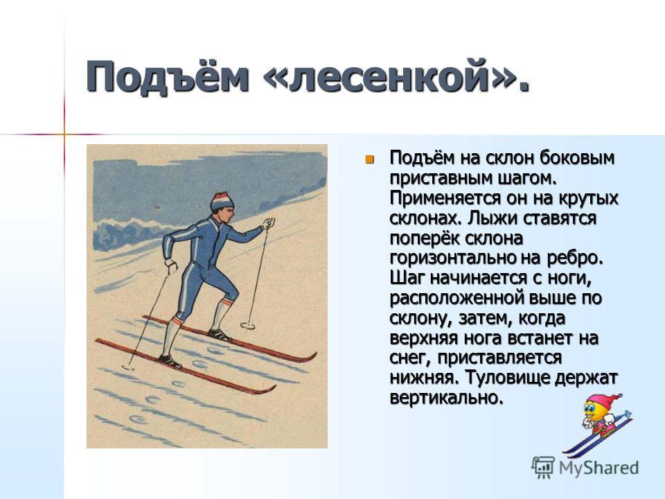 Способы преодоления подъёмов. Способ «ёлочкой» применяют на прямом, довольно крутом подъёме. Обе лыжи ставят на внутренние рёбра, носки лыж разводят широко в стороны-наружу. Способ «ёлочкой» применяют на прямом, довольно крутом подъёме. Обе лыжи став
