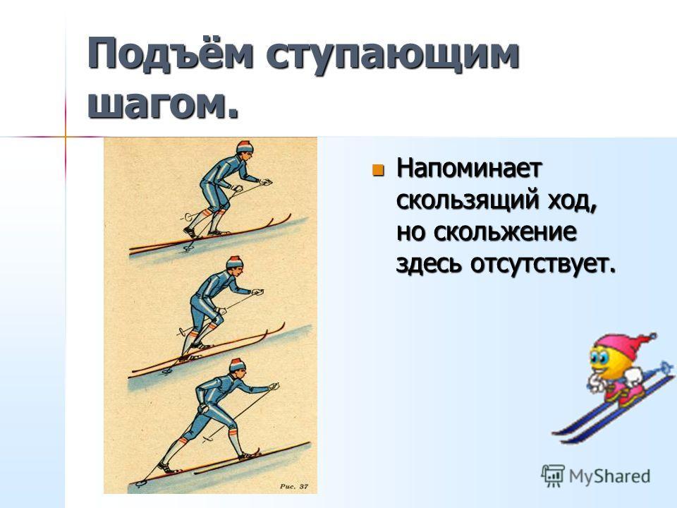 Подъём «лесенкой». Подъём на склон боковым приставным шагом. Применяется он на крутых склонах. Лыжи ставятся поперёк склона горизонтально на ребро. Шаг начинается с ноги, расположенной выше по склону, затем, когда верхняя нога встанет на снег, приста
