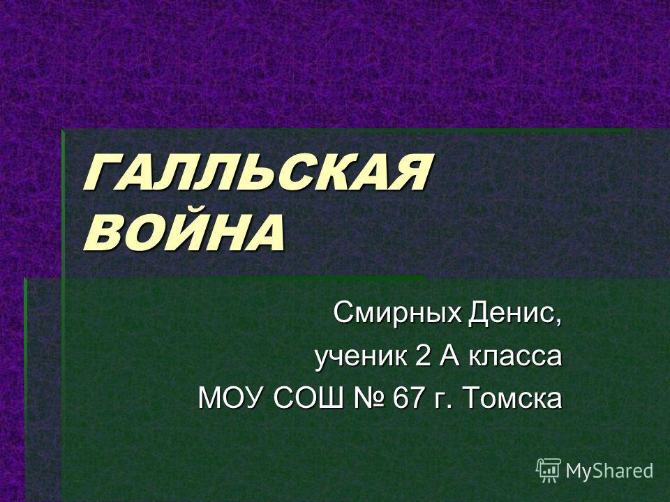 ГАЛЛЬСКАЯ ВОЙНА Смирных Денис, ученик 2 А класса МОУ СОШ 67 г. Томска