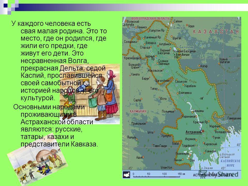 У каждого человека есть свая малая родина. Это то место, где он родился, где жили его предки, где живут его дети. Это несравненная Волга, прекрасная Дельта, седой Каспий, прославившейся своей самобытной историей народов, и его культурой. Основными на