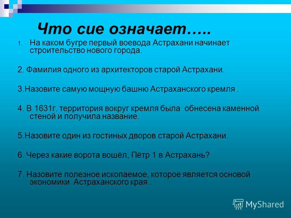 Что сие означает….. 1. На каком бугре первый воевода Астрахани начинает строительство нового города. 2. Фамилия одного из архитекторов старой Астрахани. 3.Назовите самую мощную башню Астраханского кремля. 4. В 1631г. территория вокруг кремля была обн