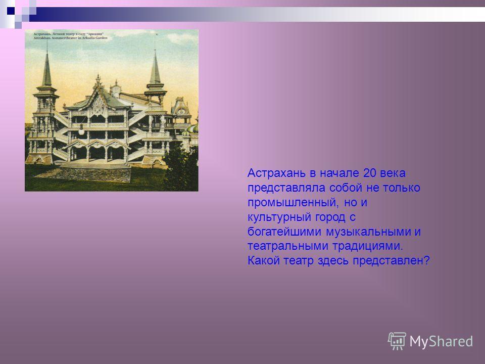 Астрахань в начале 20 века представляла собой не только промышленный, но и культурный город с богатейшими музыкальными и театральными традициями. Какой театр здесь представлен?