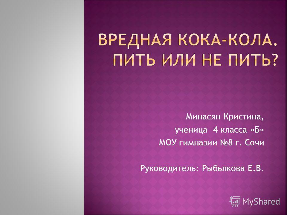 Минасян Кристина, ученица 4 класса «Б» МОУ гимназии 8 г. Сочи Руководитель: Рыбьякова Е.В.