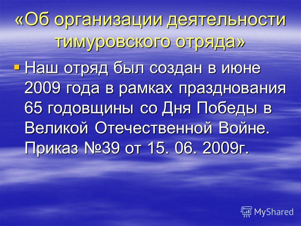 «Об организации деятельности тимуровского отряда» Наш отряд был создан в июне 2009 года в рамках празднования 65 годовщины со Дня Победы в Великой Отечественной Войне. Приказ 39 от 15. 06. 2009г. Наш отряд был создан в июне 2009 года в рамках праздно