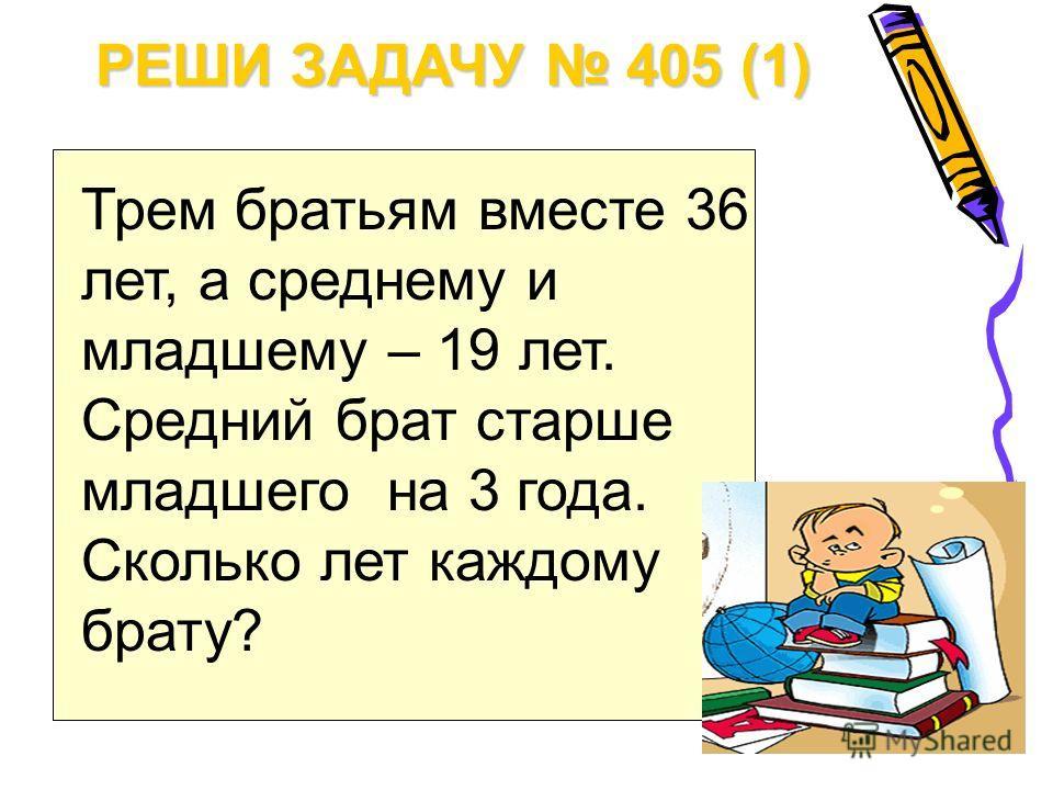 РЕШИ ЗАДАЧУ 405 (1) Трем братьям вместе 36 лет, а среднему и младшему – 19 лет. Средний брат старше младшего на 3 года. Сколько лет каждому брату?