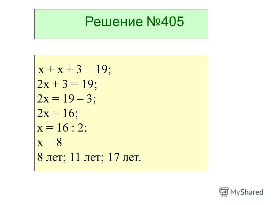 Решение 405 х + х + 3 = 19; 2х + 3 = 19; 2х = 19 – 3; 2х = 16; х = 16 : 2; х = 8 8 лет; 11 лет; 17 лет.