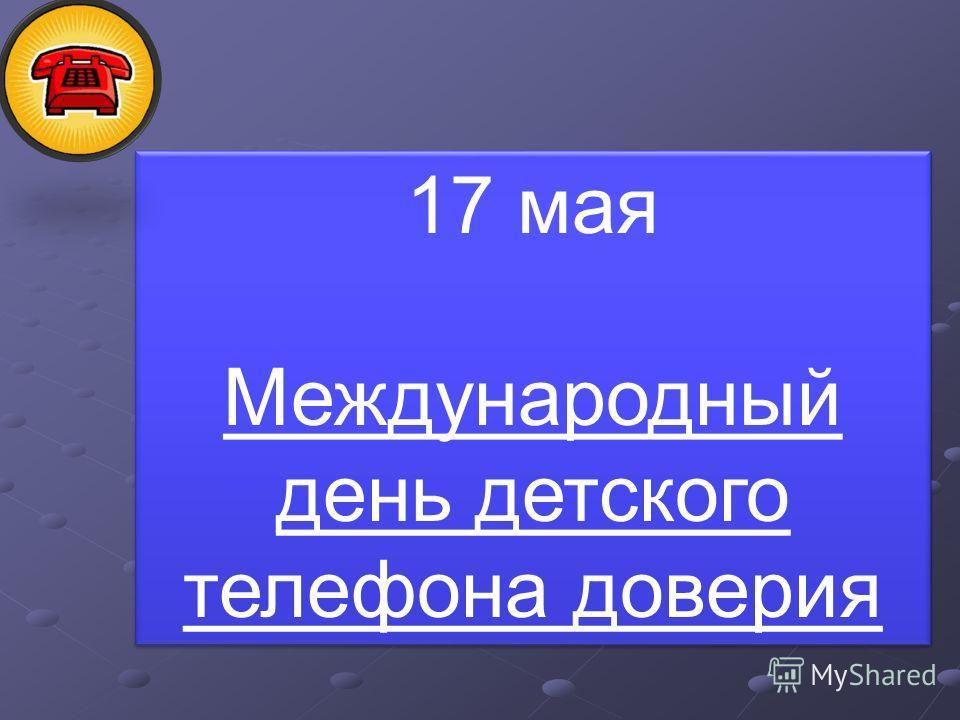 17 мая Международный день детского телефона доверия 17 мая Международный день детского телефона доверия