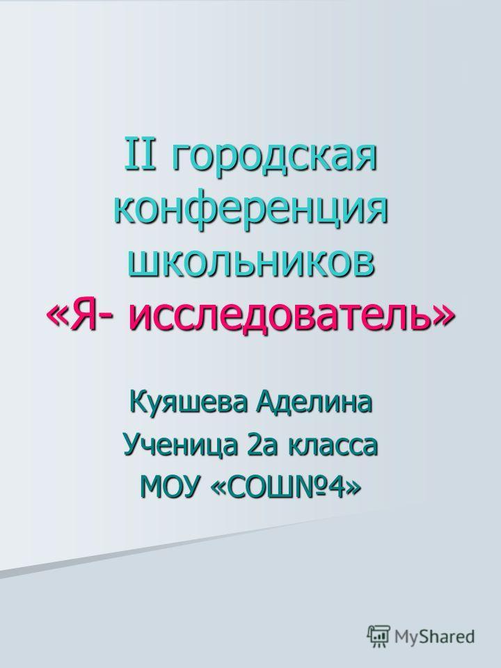 II городская конференция школьников «Я- исследователь» Куяшева Аделина Ученица 2а класса МОУ «СОШ4»
