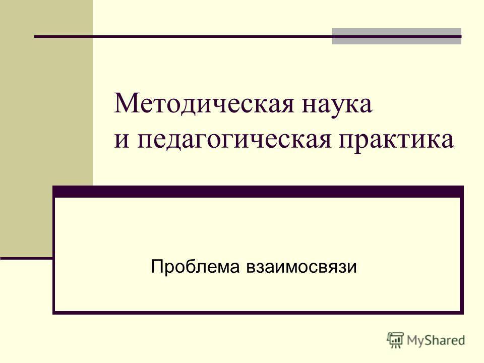 Методическая наука и педагогическая практика Проблема взаимосвязи