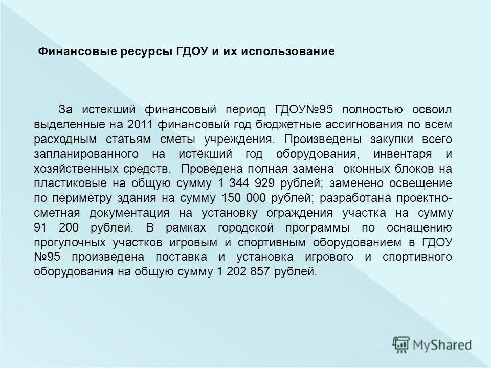 Финансовые ресурсы ГДОУ и их использование За истекший финансовый период ГДОУ95 полностью освоил выделенные на 2011 финансовый год бюджетные ассигнования по всем расходным статьям сметы учреждения. Произведены закупки всего запланированного на истёкш