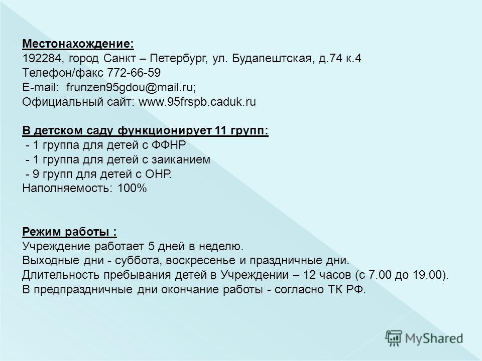 Местонахождение: 192284, город Санкт – Петербург, ул. Будапештская, д.74 к.4 Телефон/факс 772-66-59 E-mail: frunzen95gdou@mail.ru; Официальный сайт: www.95frspb.caduk.ru В детском саду функционирует 11 групп: - 1 группа для детей с ФФНР - 1 группа дл